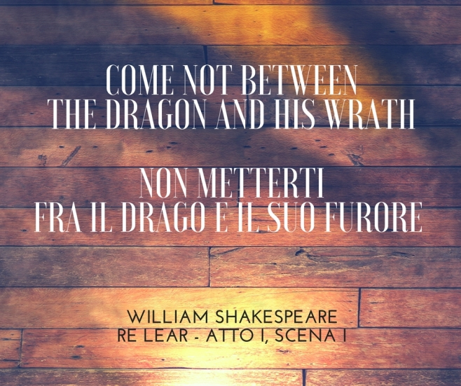 Come not between the dragon and his wrath.Non metterti fra il drago e il suo furore. WILLIAM SHAKESPEARE – RE LEAR, ATTO I, SCENA I